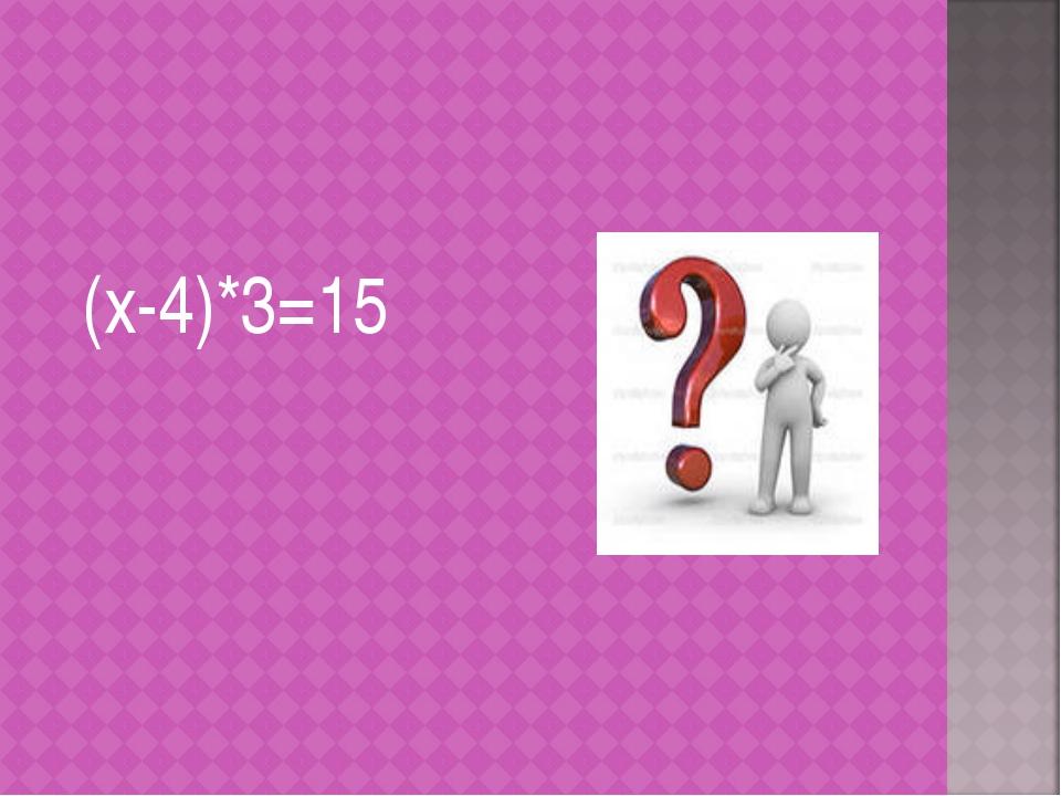 (х-4)*3=15