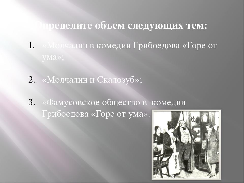 Определите объем следующих тем: «Молчалин в комедии Грибоедова «Горе от ума»;...
