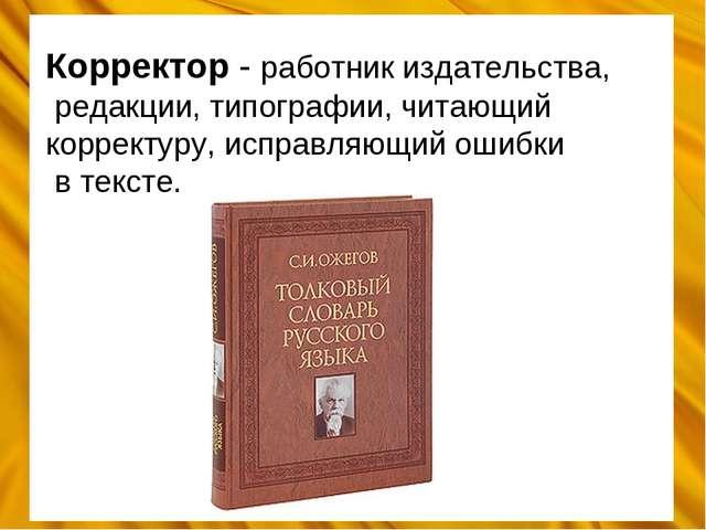 Корректор - работник издательства, редакции, типографии, читающий корректуру,...