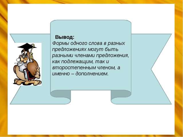 Вывод: Формы одного слова в разных предложениях могут быть разными членами п...