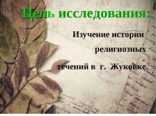 Цель исследования: Изучение истории религиозных течений в г. Жуковке.