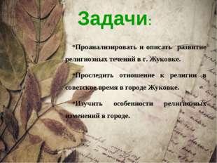 Задачи: Проанализировать и описать развитие религиозных течений в г. Жуковке.