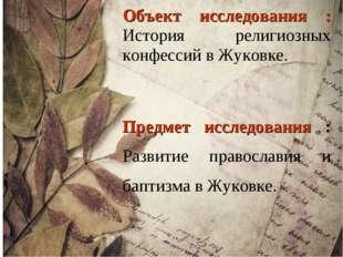 Объект исследования : История религиозных конфессий в Жуковке. Предмет исслед