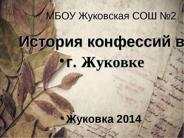 МБОУ Жуковская СОШ №2 История конфессий в г. Жуковке Жуковка 2014