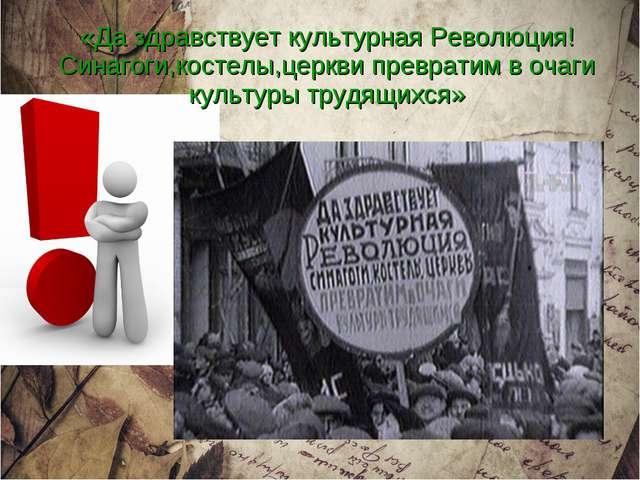 «Да здравствует культурная Революция! Синагоги,костелы,церкви превратим в оч...