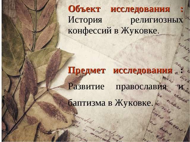 Объект исследования : История религиозных конфессий в Жуковке. Предмет исслед...