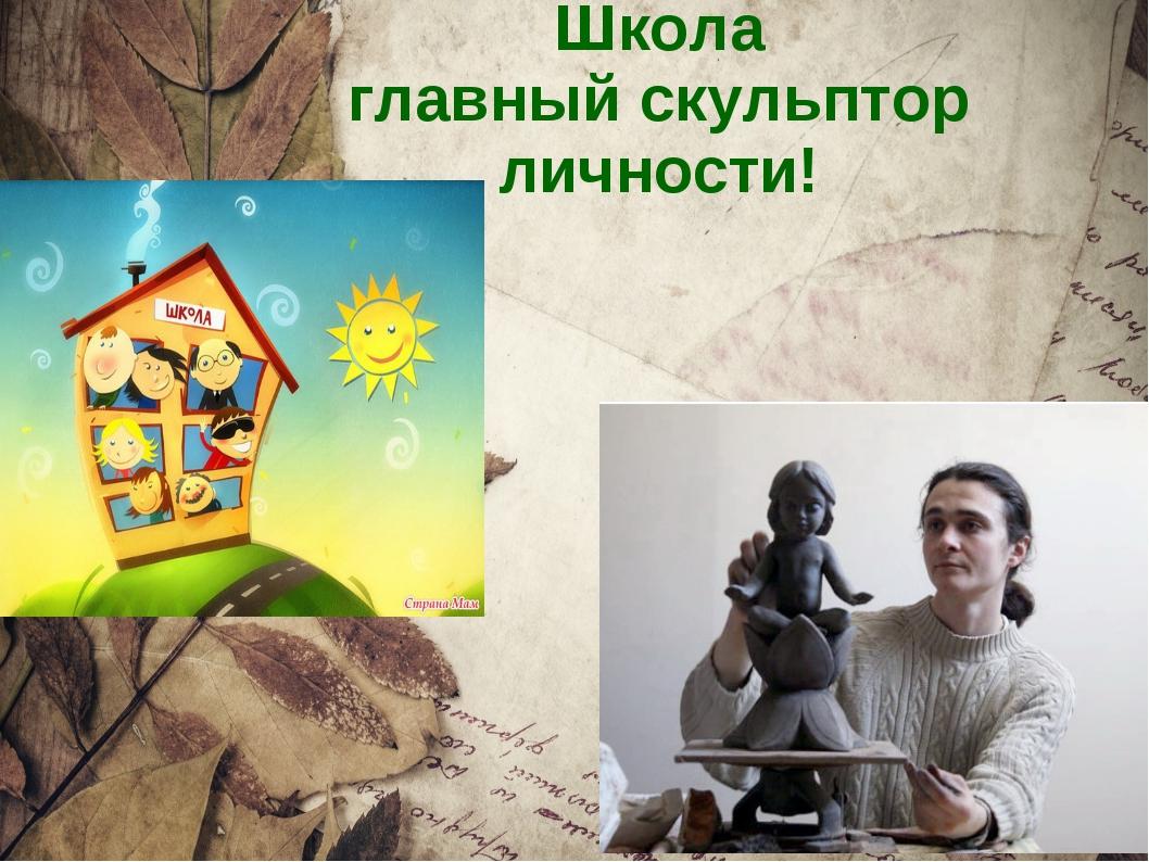 Школа главный скульптор личности!
