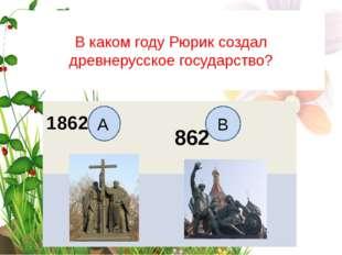 В каком году Рюрик создал древнерусское государство? А B 1862 862