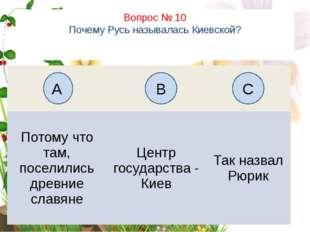 Вопрос № 10 Почему Русь называлась Киевской? А B C Потому чтотам, поселились