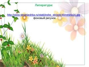 Литература: http://www.stroiniashka.ru/statii/eshe_str/poh/40/vesna16.jpg - ф