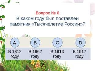 Вопрос № 6 В каком году был поставлен памятник «Тысячелетие России»? А B C D