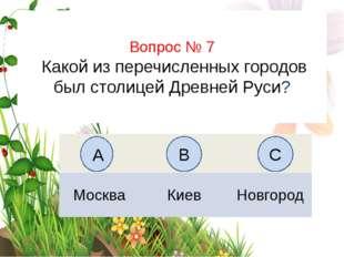 Вопрос № 7 Какой из перечисленных городов был столицей Древней Руси? А B C Мо