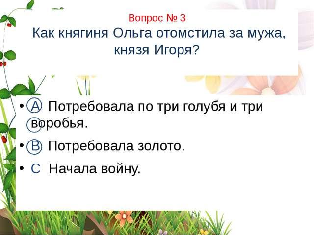 Вопрос № 3 Как княгиня Ольга отомстила за мужа, князя Игоря? А Потребовала п...