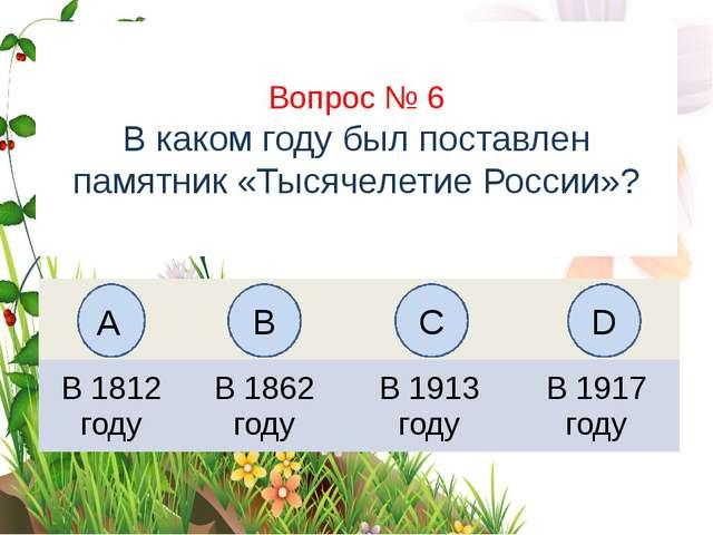 Вопрос № 6 В каком году был поставлен памятник «Тысячелетие России»? А B C D...