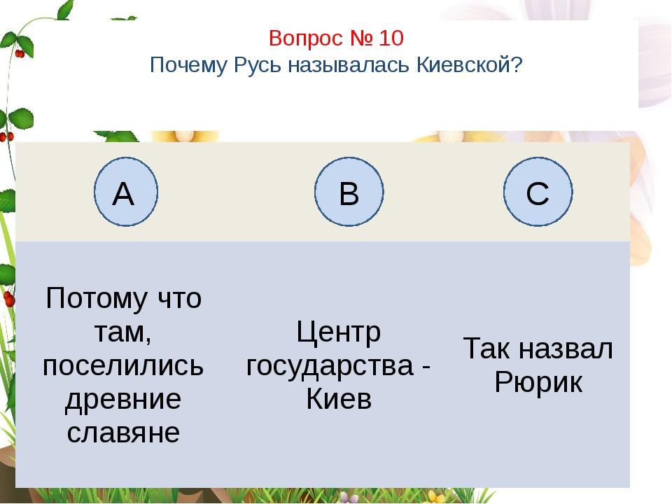 Вопрос № 10 Почему Русь называлась Киевской? А B C Потому чтотам, поселились...