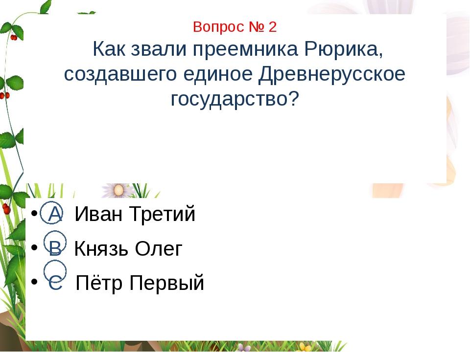 Вопрос № 2 Как звали преемника Рюрика, создавшего единое Древнерусское госуд...
