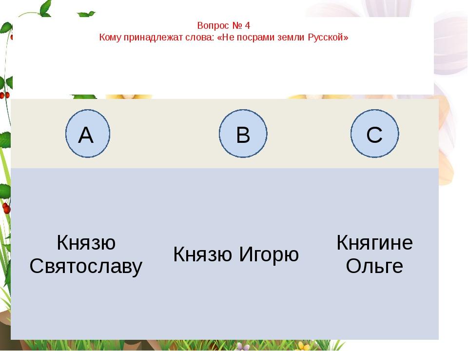 Вопрос № 4 Кому принадлежат слова: «Не посрами земли Русской» А B C Князю Свя...