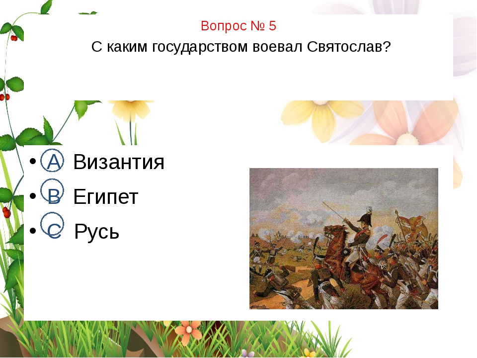 Вопрос № 5 С каким государством воевал Святослав? А Византия В Египет С Русь