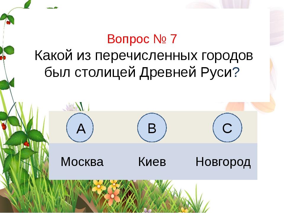 Вопрос № 7 Какой из перечисленных городов был столицей Древней Руси? А B C Мо...