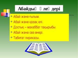 Абайдың өлеңдері Абай және ғылым. Абай және қазақ елі. Достық – махаббат тақы