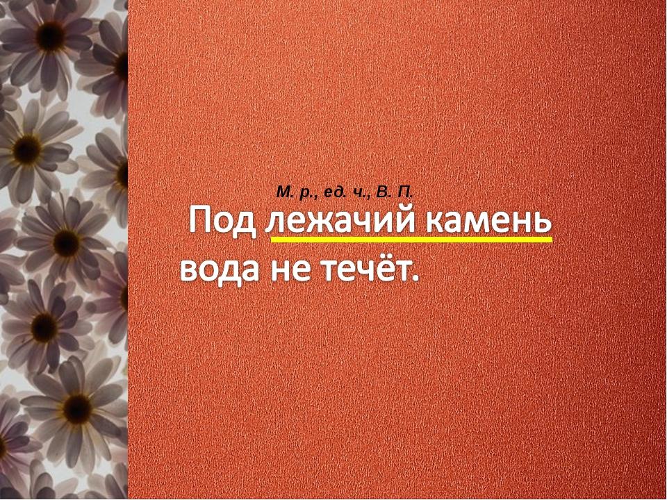 М. р., ед. ч., В. П.