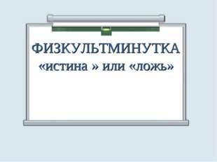 ФИЗКУЛЬТМИНУТКА «истина » или «ложь»