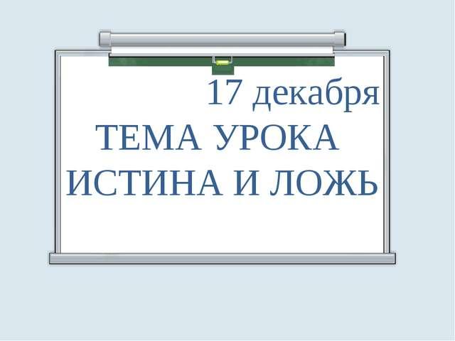 17 декабря ТЕМА УРОКА ИСТИНА И ЛОЖЬ