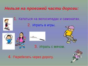 Нельзя на проезжей части дороги: 1. Кататься на велосипедах и самокатах. 2. И