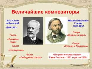 Величайшие композиторы Пётр Ильич Чайковский 1840-1893 Михаил Иванович Глинка