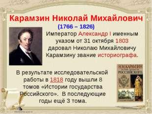 Карамзин Николай Михайлович (1766 – 1826) Император Александр I именным указо