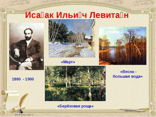 Иса́ак Ильи́ч Левита́н 1860 - 1900 «Март» «Весна - большая вода» «Берёзовая...