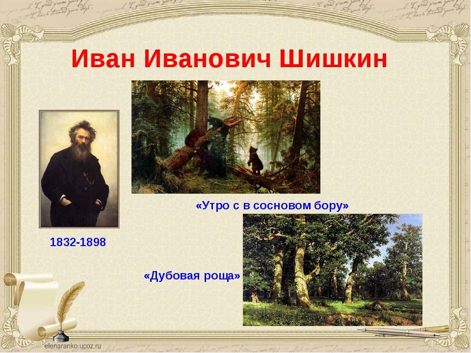 Иван Иванович Шишкин 1832-1898 «Утро с в сосновом бору» «Дубовая роща»