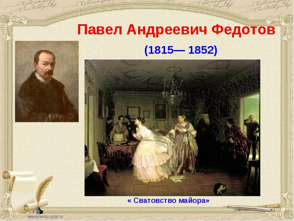 Павел Андреевич Федотов (1815— 1852) « Сватовство майора»