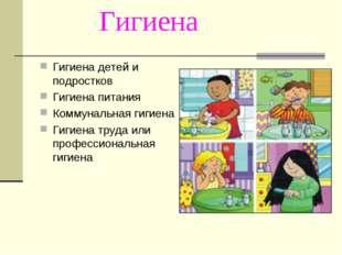 Гигиена Гигиена детей и подростков Гигиена питания Коммунальная гигиена Гигие