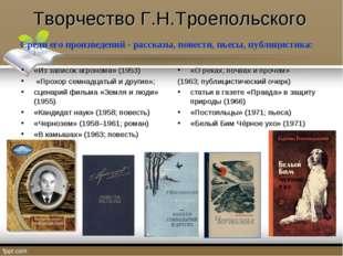 Творчество Г.Н.Троепольского Среди его произведений - рассказы, повести, пьес