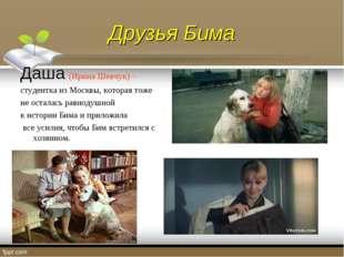 Друзья Бима Даша (Ирина Шевчук) – студентка из Москвы, которая тоже не остала