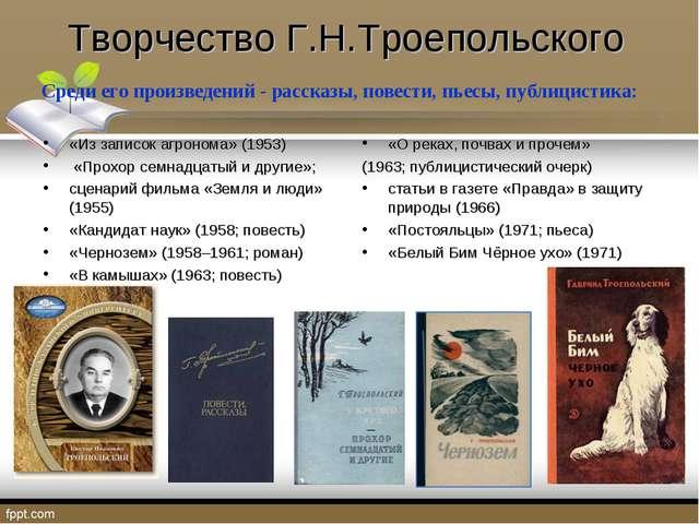 Творчество Г.Н.Троепольского Среди его произведений - рассказы, повести, пьес...