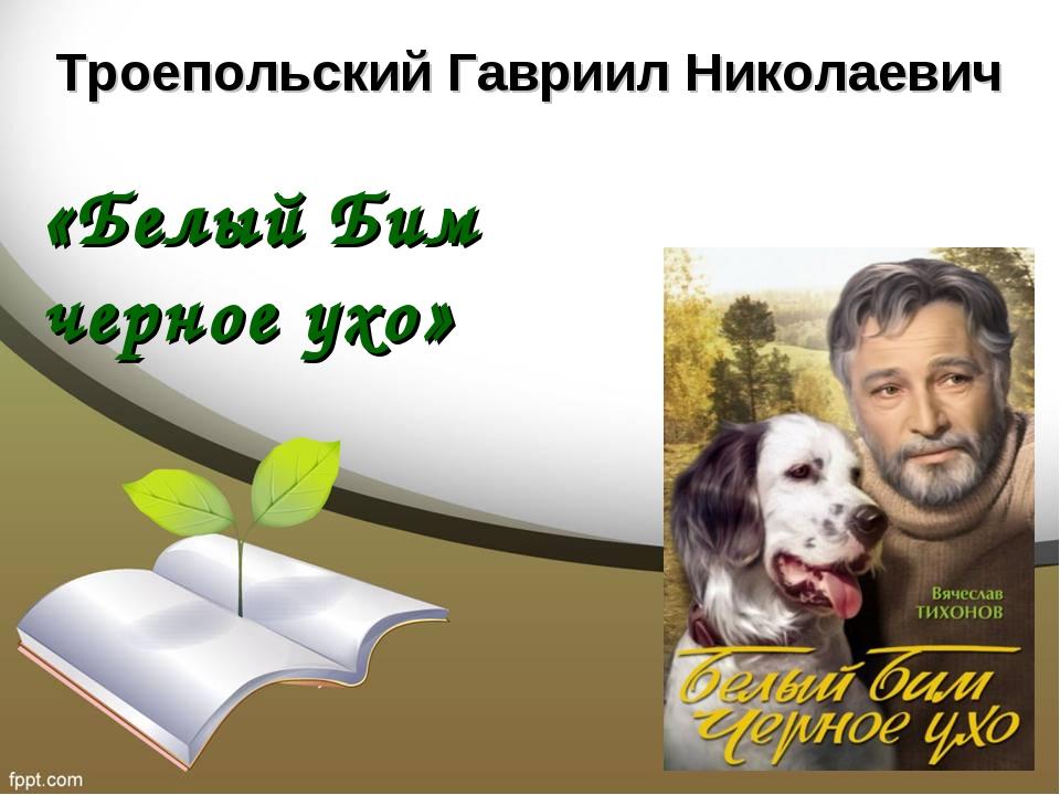 Троепольский Гавриил Николаевич «Белый Бим черное ухо»