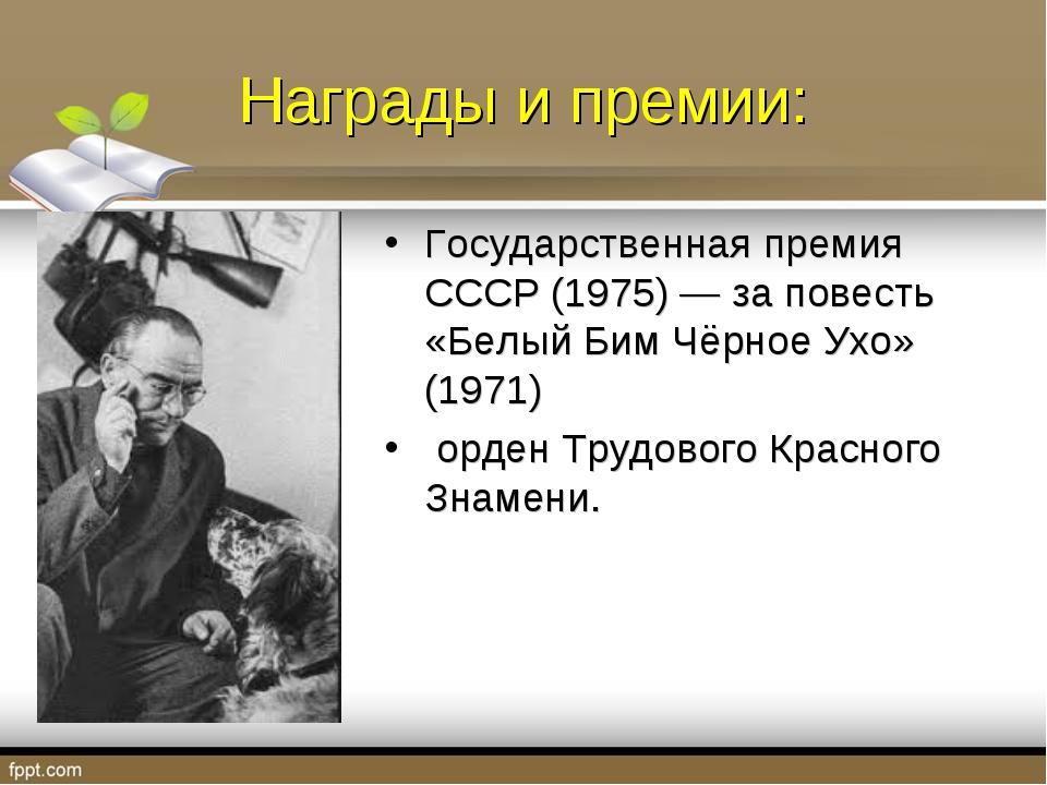 Награды и премии: Государственная премия СССР (1975) — за повесть «Белый Бим...