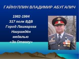 ГАЙНУЛЛИН ВЛАДИМИР АБУГАЛИЧ 1982-1984 317 полк ВДВ Город Лашкаргах Награждён