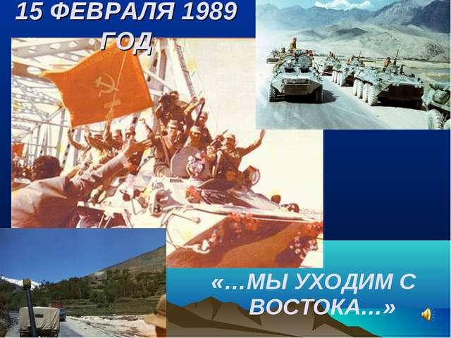 «…МЫ УХОДИМ С ВОСТОКА…» 15 ФЕВРАЛЯ 1989 ГОД
