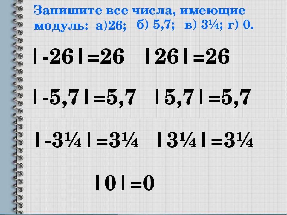 Запишите все числа, имеющие модуль: а)26; |-26|=26 |26|=26 б) 5,7; |-5,7|=5,7...
