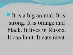 It is a big animal. It is strong. It is orange and black. It lives in Russia.