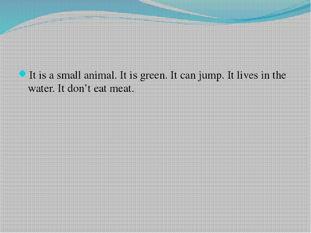 It is a small animal. It is green. It can jump. It lives in the water. It do...