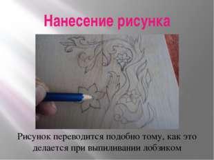 Нанесение рисунка Рисунок переводится подобно тому, как это делается при выпи