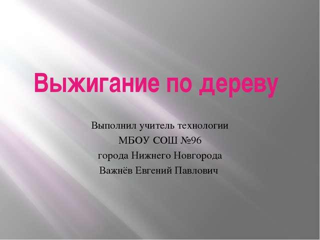 Выжигание по дереву Выполнил учитель технологии МБОУ СОШ №96 города Нижнего Н...