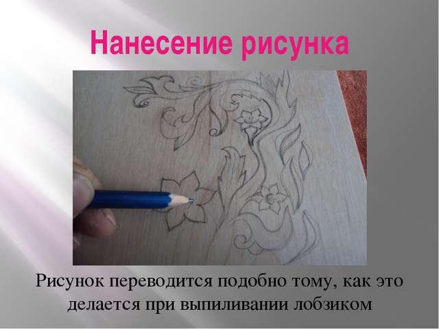 Нанесение рисунка Рисунок переводится подобно тому, как это делается при выпи...