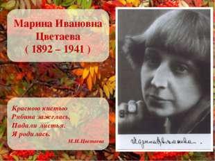 Марина Ивановна Цветаева ( 1892 – 1941 ) Красною кистью Рябина зажглась, Пада