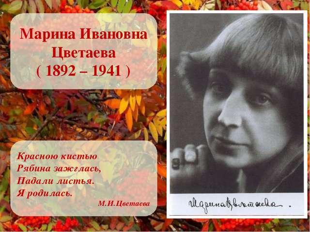 Марина Ивановна Цветаева ( 1892 – 1941 ) Красною кистью Рябина зажглась, Пада...