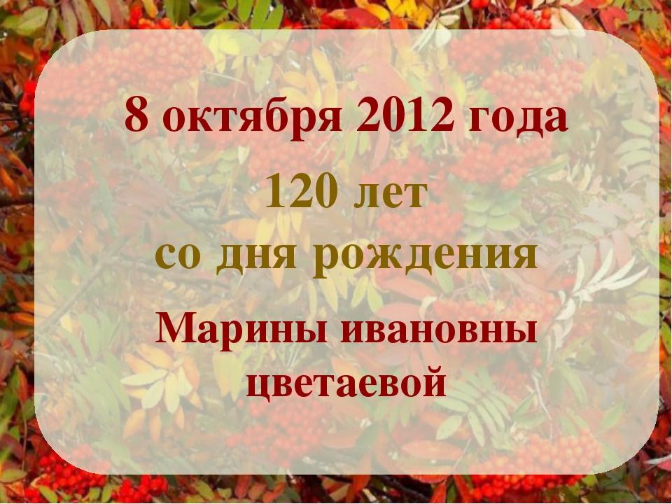 8 октября 2012 года Марины ивановны цветаевой 120 лет со дня рождения